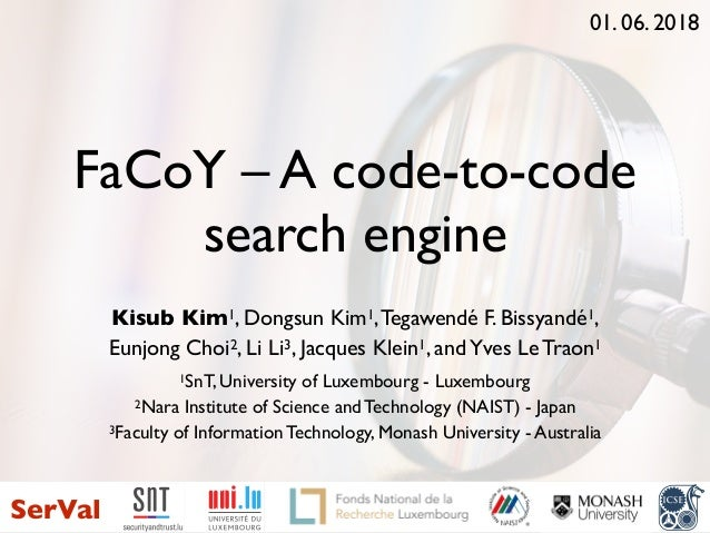 FaCoY – A code-to-code search engine Kisub Kim1, Dongsun Kim1,Tegawendé F. Bissyandé1, Eunjong Choi2, Li Li3, Jacques Klei...