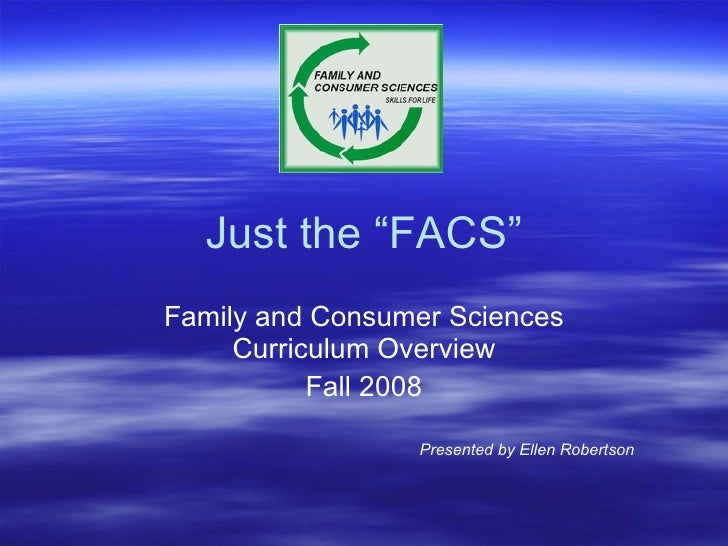 "Just the ""FACS"" Family and Consumer Sciences Curriculum Overview Fall 2008 Presented by Ellen Robertson"