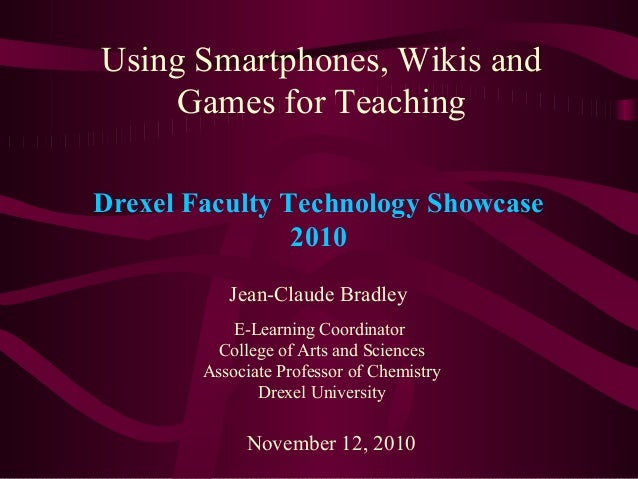 Using Smartphones, Wikis and Games for Teaching Jean-Claude Bradley E-Learning Coordinator College of Arts and Sciences As...