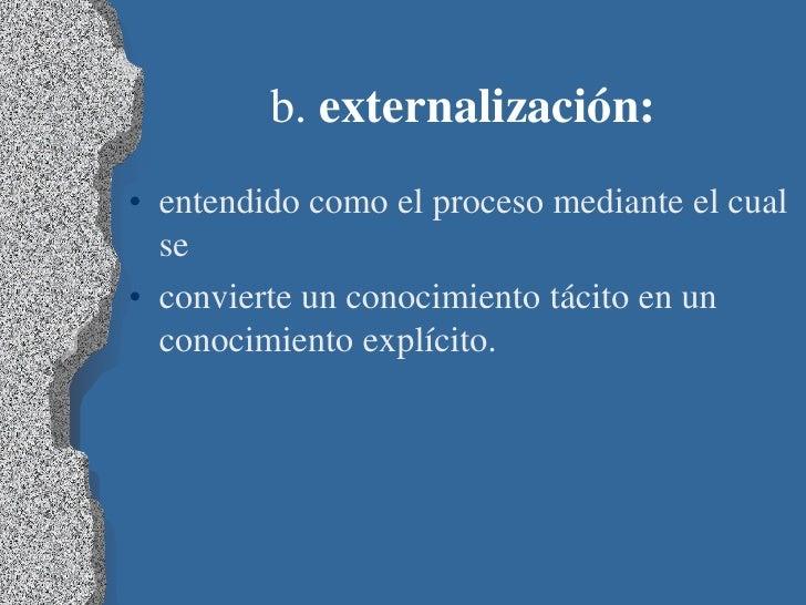 b. externalización:• entendido como el proceso mediante el cual  se• convierte un conocimiento tácito en un  conocimiento ...