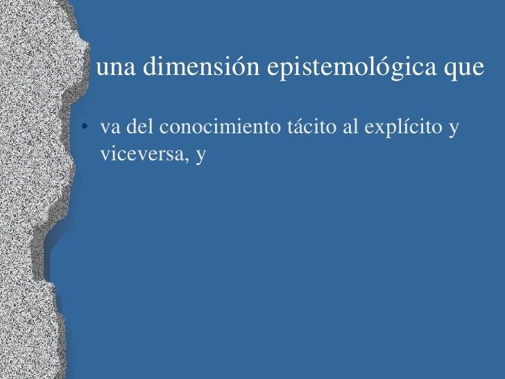 una dimensión epistemológica que• va del conocimiento tácito al explícito y  viceversa, y