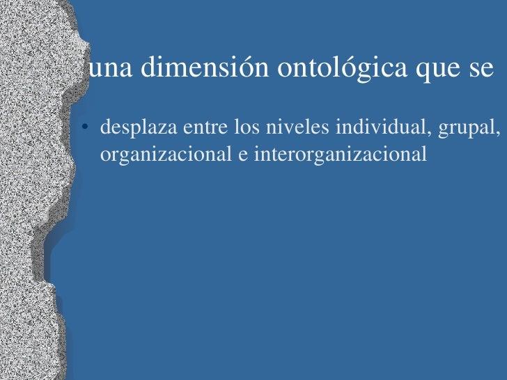 una dimensión ontológica que se• desplaza entre los niveles individual, grupal,  organizacional e interorganizacional