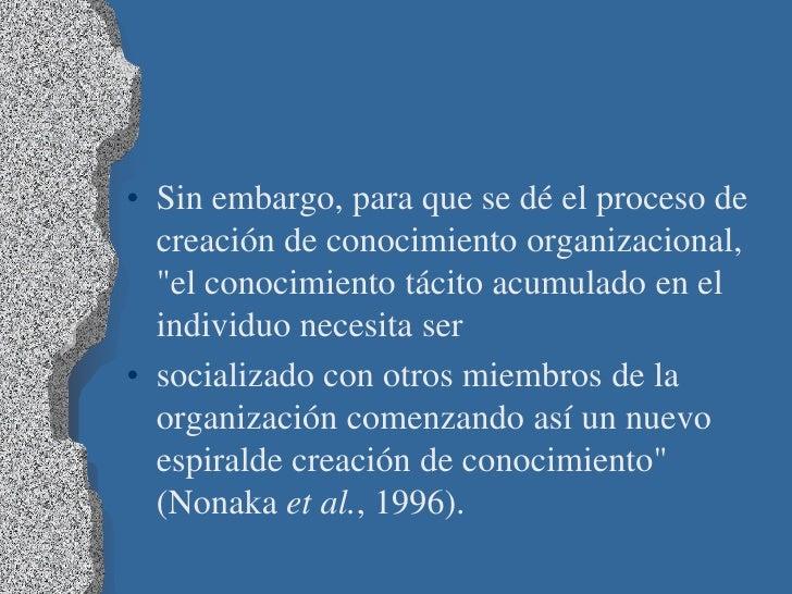 """• Sin embargo, para que se dé el proceso de  creación de conocimiento organizacional,  """"el conocimiento tácito acumulado e..."""