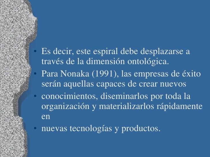 • Es decir, este espiral debe desplazarse a  través de la dimensión ontológica.• Para Nonaka (1991), las empresas de éxito...
