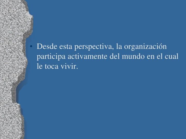 • Desde esta perspectiva, la organización  participa activamente del mundo en el cual  le toca vivir.