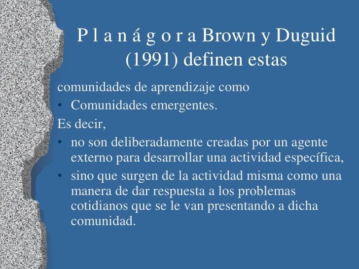 P l a n á g o r a Brown y Duguid          (1991) definen estascomunidades de aprendizaje como• Comunidades emergentes.Es d...