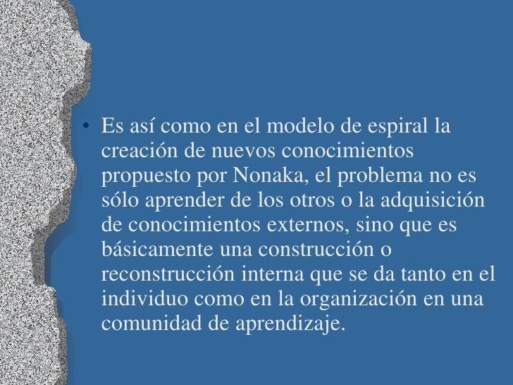 • Es así como en el modelo de espiral la  creación de nuevos conocimientos  propuesto por Nonaka, el problema no es  sólo ...