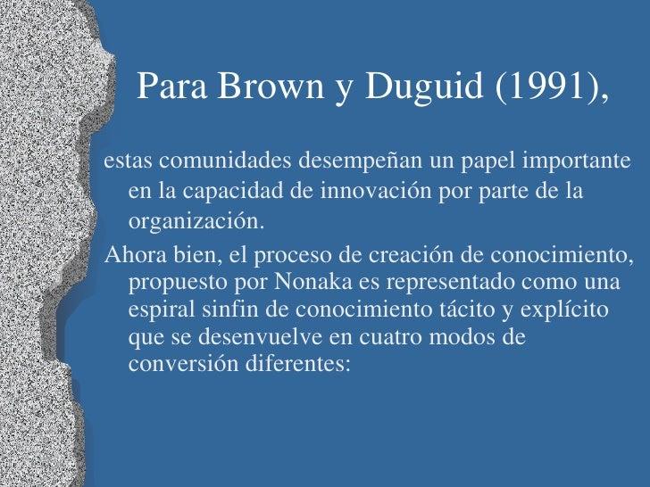 Para Brown y Duguid (1991),estas comunidades desempeñan un papel importante  en la capacidad de innovación por parte de la...