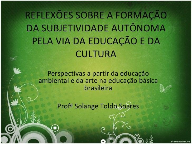 REFLEXÕES SOBRE A FORMAÇÃO DA SUBJETIVIDADE AUTÔNOMA PELA VIA DA EDUCAÇÃO E DA CULTURA Perspectivas a partir da educação a...