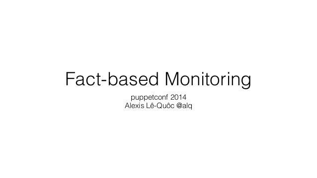 Fact-based Monitoring puppetconf 2014 Alexis Lê-Quôc @alq
