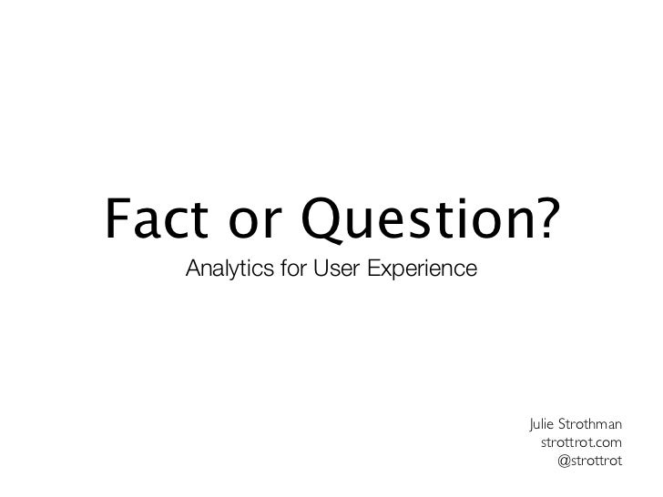 Fact or Question?   Analytics for User Experience                                   Julie Strothman                       ...
