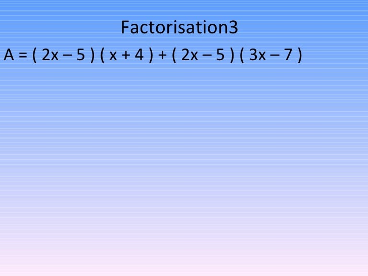 Factorisation3 A = ( 2x – 5 ) ( x + 4 ) + ( 2x – 5 ) ( 3x – 7 )