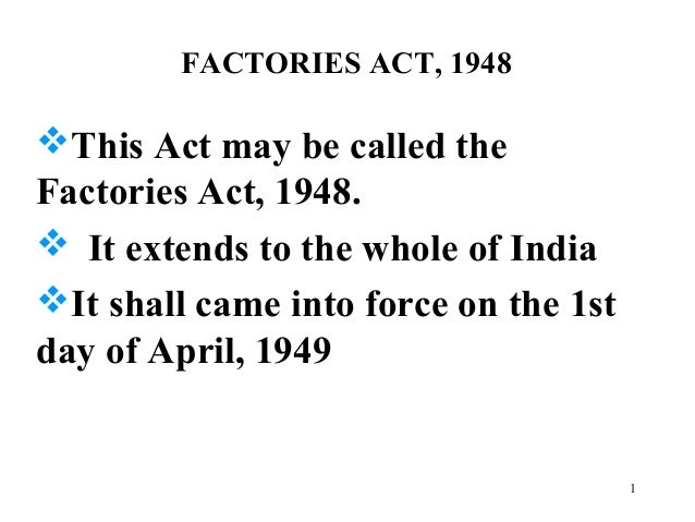 FACTORIES ACT, 1948 This Act may be called the Factories Act, 1948.  It extends to the whole of India It shall came int...