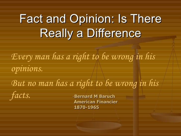 Fact and Opinion: Is There Really a Difference Every man has a right to be wrong in his opinions.  But no man has a right ...
