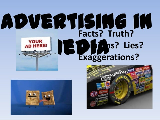 Advertising in Facts? Truth? Opinions? Lies? Media Exaggerations?