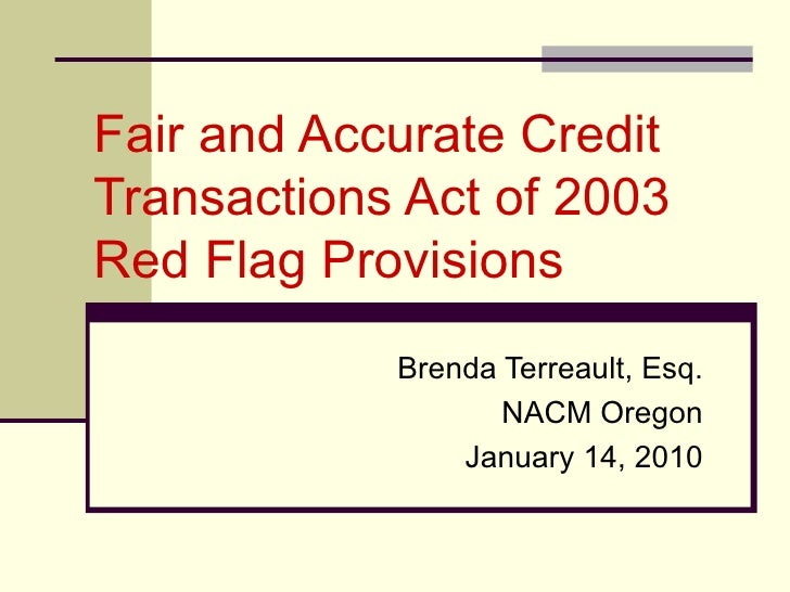 Fair and Accurate Credit Transactions Act of 2003  Red Flag Provisions Brenda Terreault, Esq. NACM Oregon January 14, 2010