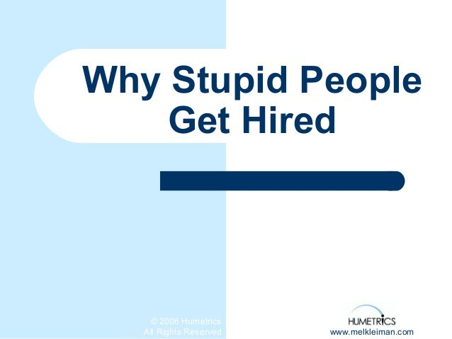 © 2006 Humetrics All Rights Reserved www.melkleiman.com Why Stupid People Get Hired