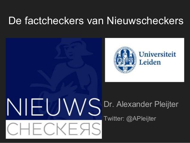 Dr. Alexander Pleijter Twitter: @APleijter De factcheckers van Nieuwscheckers