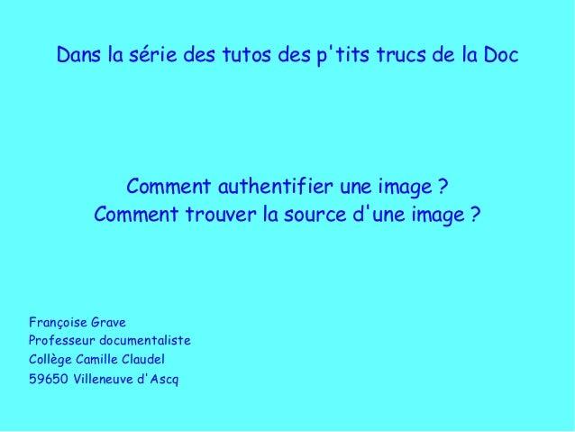 Dans la série des tutos des p'tits trucs de la Doc Comment authentifier une image? Comment trouver la source d'une image...