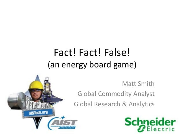 Fact! Fact! False! (an energy board game) Matt Smith Global Commodity Analyst Global Research & Analytics