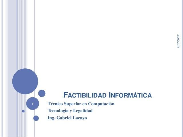 24/02/2013           FACTIBILIDAD INFORMÁTICA1   Técnico Superior en Computación    Tecnología y Legalidad    Ing. Gabriel...