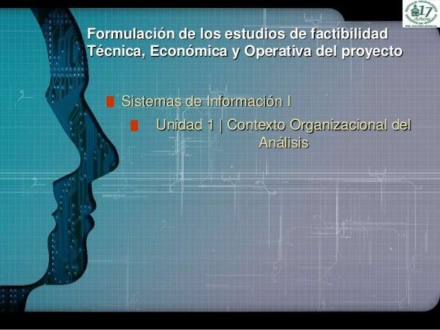 LOGOFormulación de los estudios de factibilidadTécnica, Económica y Operativa del proyectoSistemas de Información IUnidad ...