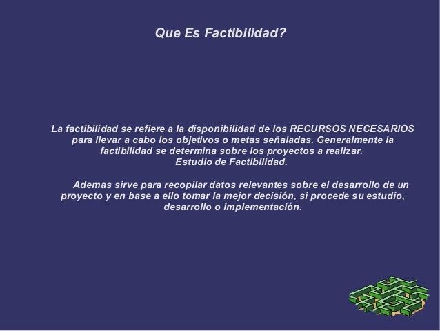 Que Es Factibilidad? La factibilidad se refiere a la disponibilidad de los RECURSOS NECESARIOS para llevar a cabo los obje...