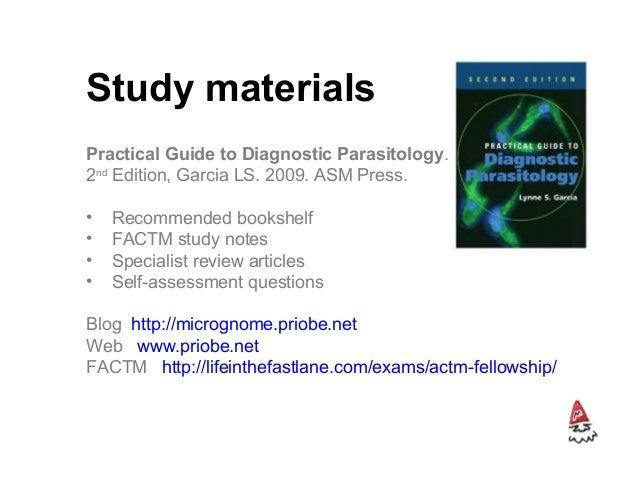 Study materials Practical Guide to Diagnostic Parasitology. 2nd Edition, Garcia LS. 2009. ASM Press. • Recommended bookshe...