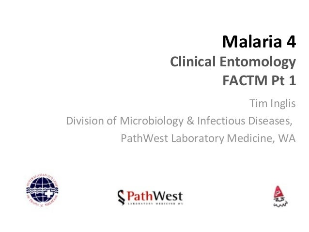 Malaria 4 Clinical Entomology FACTM Pt 1 Tim Inglis Division of Microbiology & Infectious Diseases, PathWest Laboratory Me...