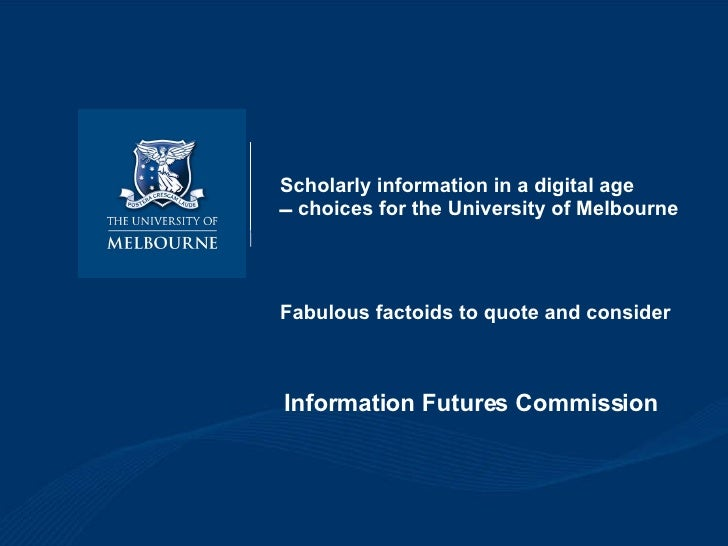 Scholarly information in a digital age   choices for the University of Melbourne Fabulous factoids to quote and consider