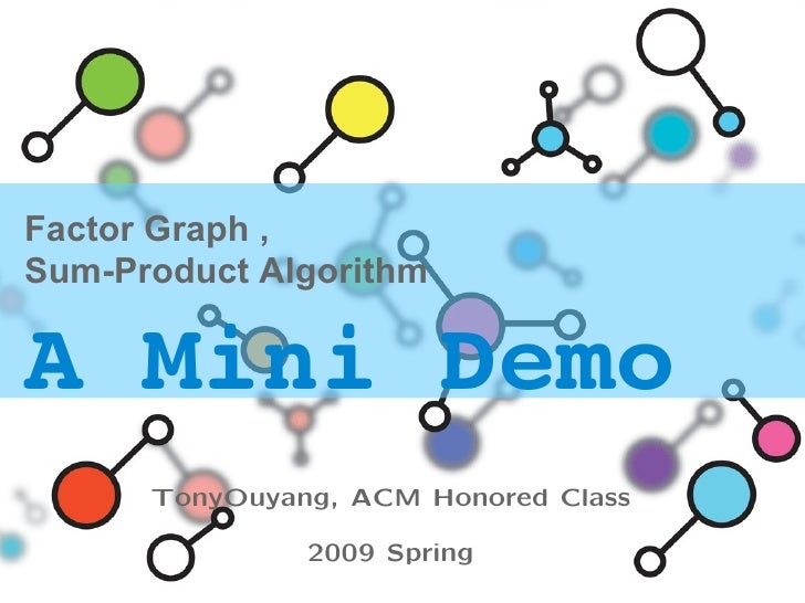 Factor Graph , Sum-Product Algorithm A Mini Demo   TonyOuyang, ACM Honored Class 2009 Spring