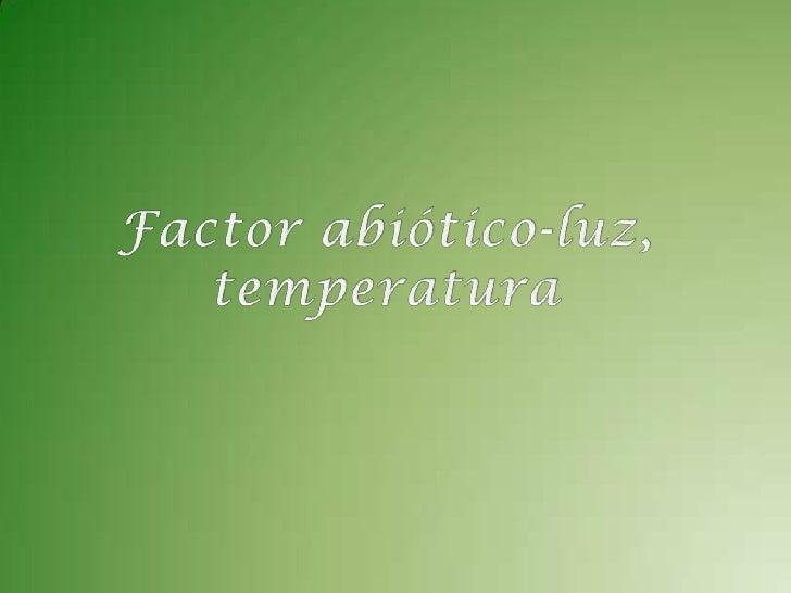 Factor abiótico-luz, temperatura<br />