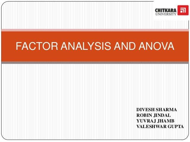 FACTOR ANALYSIS AND ANOVA  DIVESH SHARMA ROBIN JINDAL YUVRAJ JHAMB VALESHWAR GUPTA
