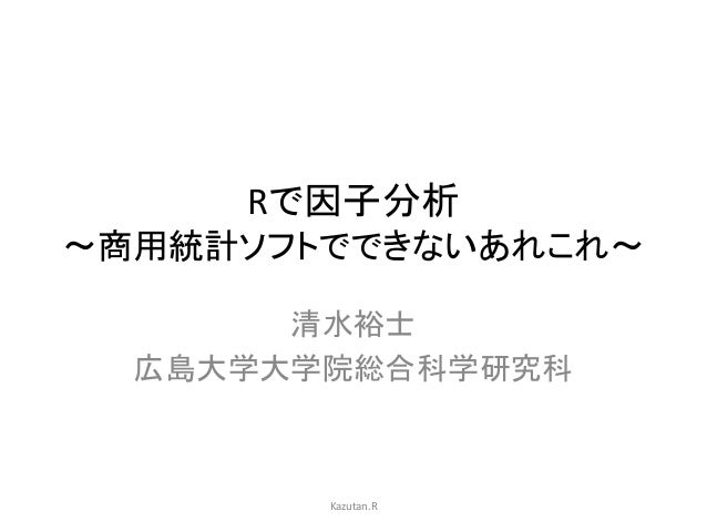 Rで因子分析  〜商用統計ソフトでできないあれこれ〜  清水裕士  広島大学大学院総合科学研究科  Kazutan.R