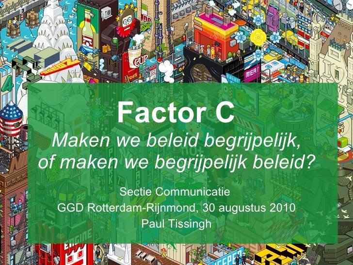 Factor C Maken we beleid begrijpelijk, of maken we begrijpelijk beleid? Sectie Communicatie  GGD Rotterdam-Rijnmond, 30 au...