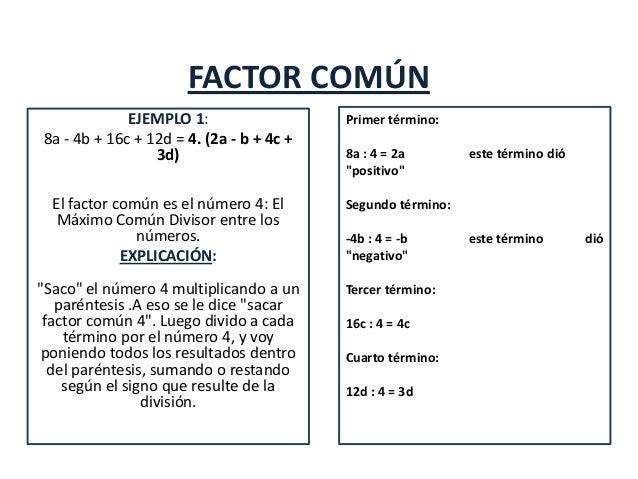 FACTOR COMÚNEJEMPLO 1:8a - 4b + 16c + 12d = 4. (2a - b + 4c +3d)El factor común es el número 4: ElMáximo Común Divisor ent...