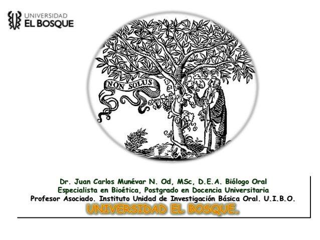 Dr. Juan Carlos Munévar N. Od, MSc, D.E.A. Biólogo Oral       Especialista en Bioética, Postgrado en Docencia Universitari...