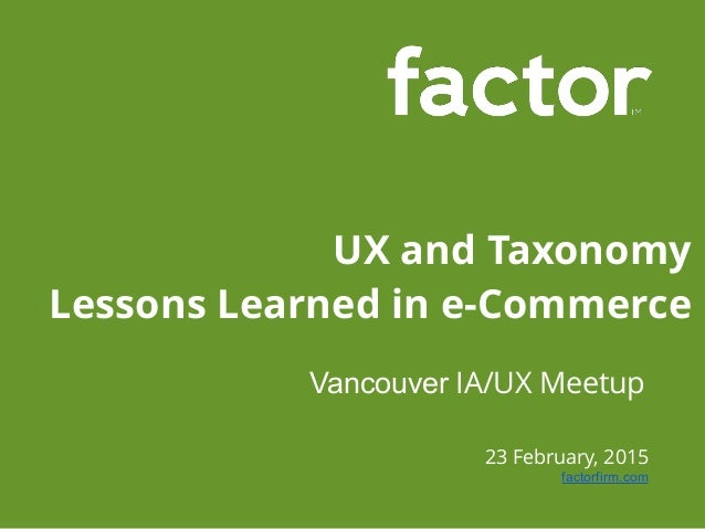 23 February, 2015 factorfirm.com UX and Taxonomy Lessons Learned in e-Commerce Vancouver IA/UX Meetup