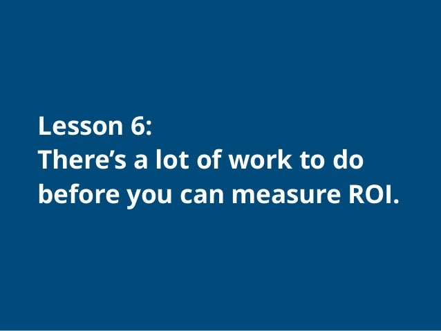 What to do before you can measure ROI ● Can you plug into standard marketing metrics? ● How do you establish a baseline? ●...