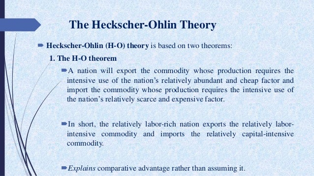 heckscher ohlin theory The heckscher–ohlin model (h–o model) is a general equilibrium mathematical model of international trade, developed by eli heckscher and bertil ohlin at the stockholm school of economics it builds on david ricardo's theory of comparative advantage by predicting patterns of commerce and production based on the factor endowments of a trading.