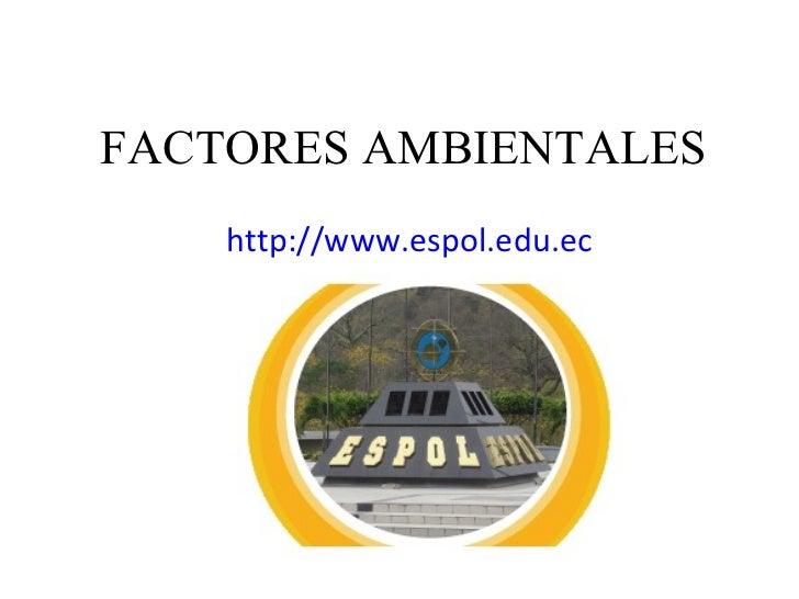 FACTORES AMBIENTALES <ul><li>http://www.espol.edu.ec </li></ul>