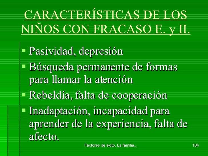 CARACTERÍSTICAS DE LOS NIÑOS CON FRACASO E. y II. <ul><li>Pasividad, depresión </li></ul><ul><li>Búsqueda permanente de fo...