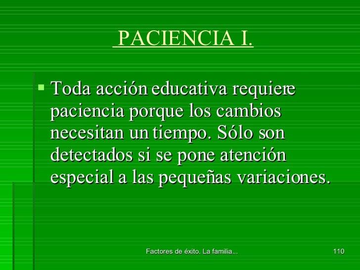 PACIENCIA I. <ul><li>Toda acción educativa requiere paciencia porque los cambios necesitan un tiempo. Sólo son detectados ...
