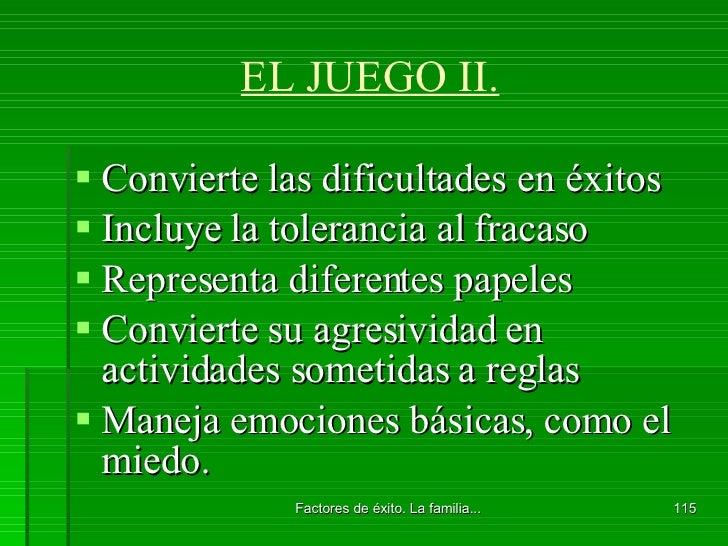 EL JUEGO II. <ul><li>Convierte las dificultades en éxitos </li></ul><ul><li>Incluye la tolerancia al fracaso </li></ul><ul...