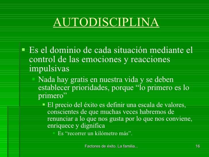 AUTODISCIPLINA <ul><li>Es el dominio de cada situación mediante el control de las emociones y reacciones impulsivas  </li>...