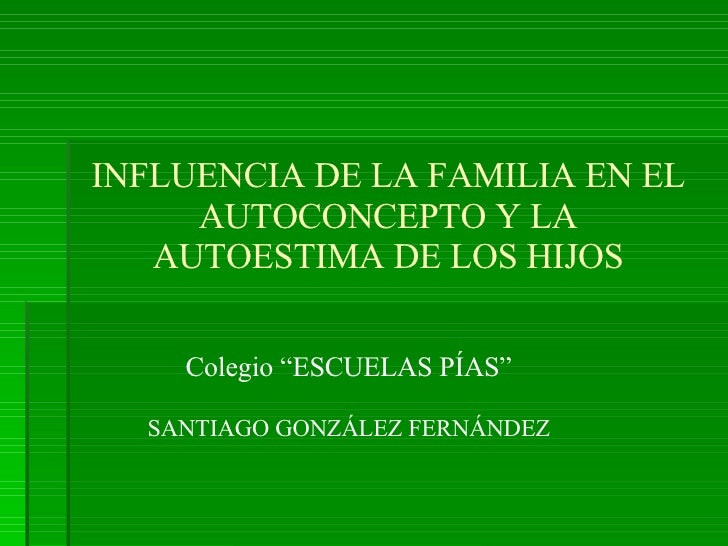 """INFLUENCIA DE LA FAMILIA EN EL AUTOCONCEPTO Y LA AUTOESTIMA DE LOS HIJOS Colegio """"ESCUELAS PÍAS"""" SANTIAGO GONZÁLEZ FERNÁNDEZ"""