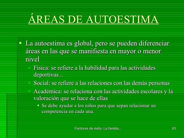 ÁREAS DE AUTOESTIMA <ul><li>La autoestima es global, pero se pueden diferenciar áreas en las que se manifiesta en mayor o ...