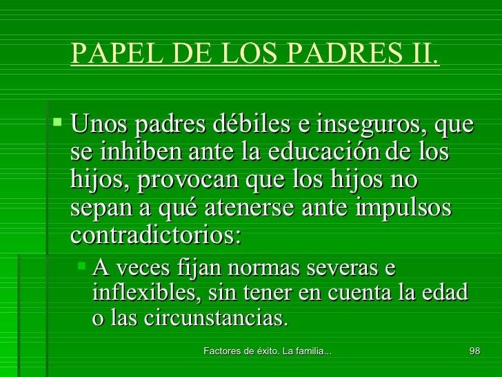 PAPEL DE LOS PADRES II. <ul><li>Unos padres débiles e inseguros, que se inhiben ante la educación de los hijos, provocan q...