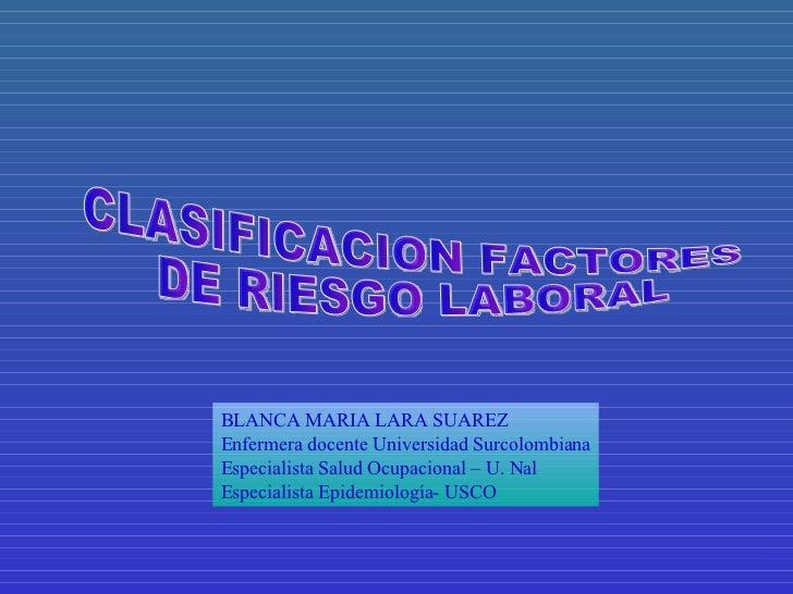 CLASIFICACION FACTORES  DE RIESGO LABORAL BLANCA MARIA LARA SUAREZ Enfermera docente Universidad Surcolombiana Especialist...