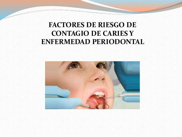 FACTORES DE RIESGO DE CONTAGIO DE CARIES Y ENFERMEDAD PERIODONTAL